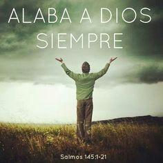 Salmo 145:1-2 Te exaltaré, mi Dios, mi Rey, y bendeciré tu nombre eternamente y para siempre.  Cada día te bendeciré y alabaré tu nombre eternamente y para siempre.