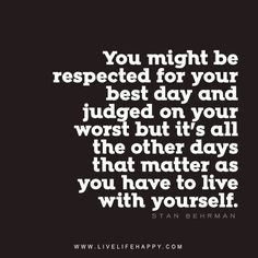 You might be respected for your best day and judged on your worst but it's all the other days that matter as you have to live with yourself. - Stan Behrman