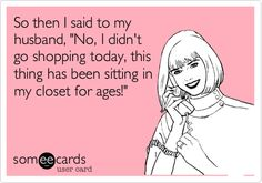 Funny Confession Ecard: So then I said to my husband, 'No, I didn't go shopping today, this thing has been sitting in my closet for ages!'