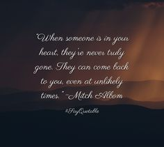 "Quotes about ""When someone is in your heart, they're never truly gone. They can come back to you, even at unlikely times."" ~Mitch Albom  with images background, share as cover photos, profile pictures on WhatsApp, Facebook and Instagram or HD wallpaper - Best quotes"