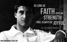 """""""As long as faith gives me strength, I will always be joyful."""" - Pier Giorgio Frassati"""