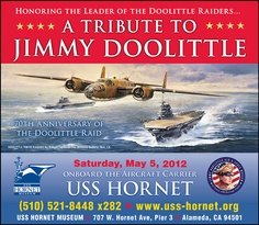 "Tickets Available:  ""A Tribute to Jimmy Doolittle""  Honoring the Leader of the Doolittle Raiders - 70th Anniversary of the daring Tokyo Raid  Saturday, May 5, 2012  onboard the Aircraft Carrier USS HORNET"