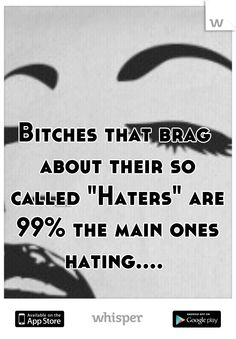 """Bitches that brag about their so called """"Haters"""" are 99% the main ones hating...."""