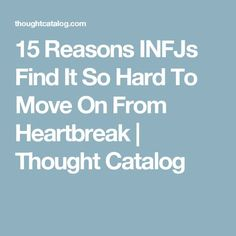 15 Reasons INFJs Find It So Hard To Move On From Heartbreak | Thought Catalog - I think when we get hurt we have to look at what we can learn about both ourselves and also those we were in relationship with ... we have to be more realistic and less trusting ...