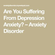 Are You Suffering From Depression Anxiety? – Anxiety Disorder