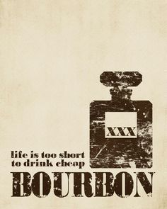 FOR BEN: Life is too Short to Drink Cheap Bourbon - Print -. $15.00, via Etsy.