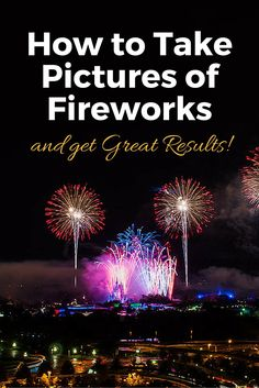 How to Take Pictures of Fireworks and Get Great Results! #July4th