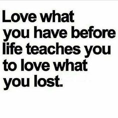 Love what you have before life teaches you what you lost