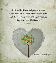 Soft and kind hearted people are not fools. They know what people did to them, but they forgive again and again because they have beautiful hearts. — Unknown