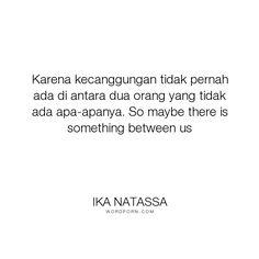"""Ika Natassa - """"Karena kecanggungan tidak pernah ada di antara dua orang yang tidak ada apa-apanya...."""". romance"""