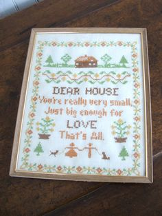 DEAR HOUSE  Youre really very small,  Just big enough for LOVE  Thats All.    Perfectly sweet cross stitch sampler devoted to domesticity is