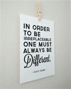 In order to be irreplaceable, one must always be different. ~Coco Chanel