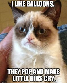 Grumpy Cat | I LIKE BALLOONS. THEY POP AND MAKE LITTLE KIDS CRY. | image tagged in memes,grumpy cat | made w/ Imgflip meme maker
