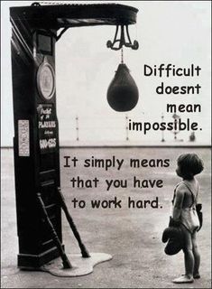 Difficult doesn't mean impossible...It simply means that you have to work hard.