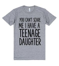 YOU CAN'T SCARE ME I HAVE A TEENAGE DAUGHTER