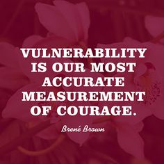 """Vulnerability is our most accurate measurement of courage."" — Brené Brown"