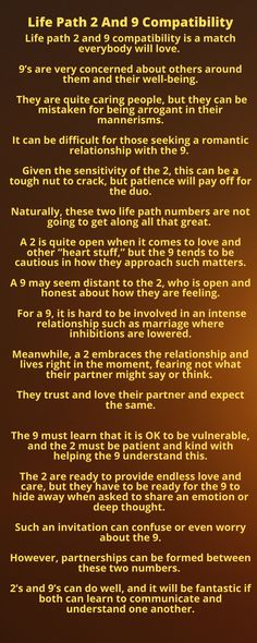 Life path 2 and 9 compatibility is a match everybody will love. 9's are very concerned about others around them and their well-being. They are quite caring people, but they can be mistaken for being arrogant in their mannerisms.  It can be difficult for those seeking a romantic relationship with the 9. Given the sensitivity of the 2, this can be a tough nut to crack, but patience will pay off for the duo. Life Path 2, Life Path Number, Communication Is Key, Wanting To Be Alone, Numerology Numbers, Love Compatibility, Secrets Revealed, Sensitivity, Spiritual Growth