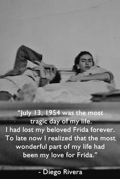 """""""July 13, 1954 was the most tragic day of my life. I had lost my beloved Frida forever. To late now I realized that the most wonderful part of my life had been my love for Frida.""""—Diego Rivera"""