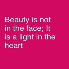 Beauty is not in the face, it is a light in the heart.