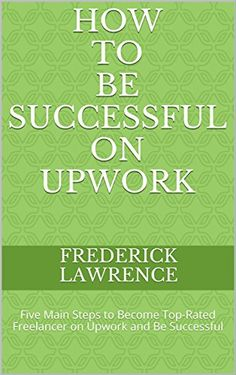 How to be Successful on UPWORK (oDesk + Elance) : Marketing Your Profile and Useful Tips: Five Main Steps to Become Top-Rated Freelancer on Upwork and Be Successful by Frederick Lawrence