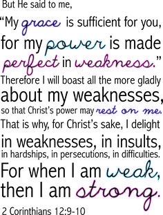 """But he said to me, ""My grace is sufficient for you, for my power is made perfect in weakness."" Therefore I will boast all more gladly about my weaknesses, so that Christ's power may rest on me. That is why, for Christ's sake, I delight in weaknesses, in insults, in hardships, in persecutions, in difficulties. For when I am weak, then I am strong."" -2 Corinthians 12:9-10"