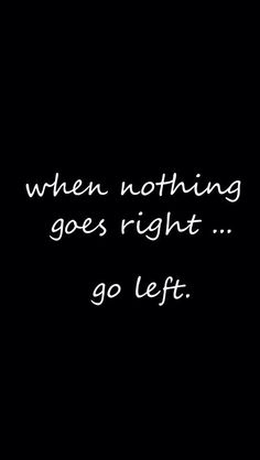 When nothing goes right go left...