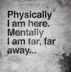 """""""Physically I am here. Mentally I am far, far away..."""" #quotes"""