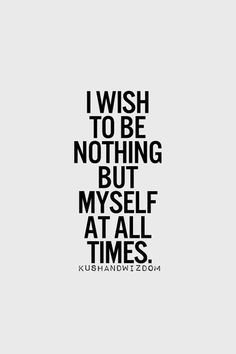 I wish to be nothing but myself at all times.
