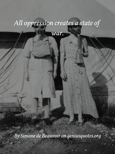 All oppression creates a state of war. Simone de Beauvoir
