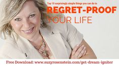 Regret-proof your life! 10 simple ways to start now. Free download. www.suzyrosenstein.com/get-dream-igniter #regrets #noregrets #midlife #lifecoach #followyourdreams #lifeisshort #loveyourage #dreamigniter