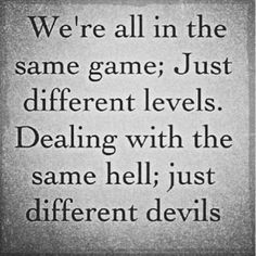 We're all in the same game, just different levels. Dealing with the same hell; just different devils.
