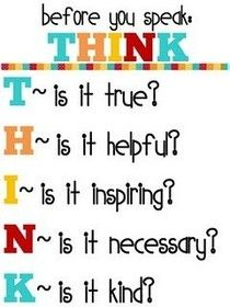 A great guide for teaching children consideration.  T- is it true?  H - is it helpful?  I - is it inspiring?  N- is it necessary?  K - is it kind.