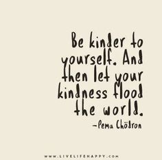 Be kinder to yourself. Then let your kindness flood the world.