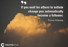 If you wait for others to initiate change you automatically become a follower.