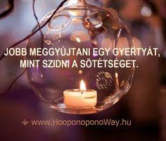 Hálát adok a mai napért. Jobb meggyújtani egy gyertyát, mint szidni a sötétséget. A sötétség nem tehet semmit. Te tehetsz. Csak fel kell fedezned, hogy a Fény benned van. Hangolódj rá. Bármikor és bárhol elkezdheted. Így szeretlek, Élet!  ⚜ Ho'oponoponoWay Magyarország ⚜ www.HooponoponoWay.hu