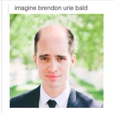 Oh dear god what have you done to my precious Brendon ?! BRENDON NEVER GO BALD !!! PROMISE ME YOU WONT LOSE YOUR HAIR