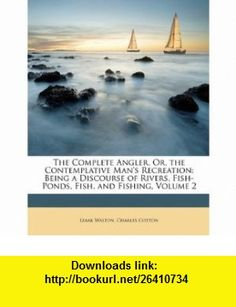 The Complete Angler, Or, the Contemplative Mans Recreation Being a Discourse of Rivers, Fish-Ponds, Fish, and Fishing, Volume 2 (9781146519052) Izaak Walton, Charles Cotton , ISBN-10: 1146519052  , ISBN-13: 978-1146519052 ,  , tutorials , pdf , ebook , torrent , downloads , rapidshare , filesonic , hotfile , megaupload , fileserve