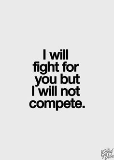 I will fight for you .. not compete. #quote For more quotes and jokes, check out my FB page: https://www.facebook.com/TheExEffect