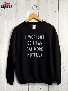 I Workout So I Can Eat More Nutella Sweater  foodie gym