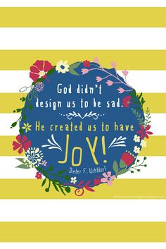 God didn't design us to be sad. He created us to have joy! Uchtdorf Love this! Joy Quotes, Uplifting Quotes, Encouragement Quotes, Cute Quotes, Inspirational Quotes, Gospel Quotes, Mormon Quotes, Happiness Quotes, Friend Quotes
