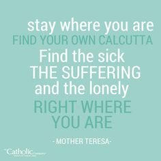 """Find your own Calcutta."" - Mother Teresa"