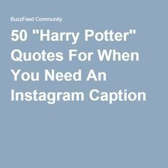 """50 """"Harry Potter"""" Quotes For When You Need An Instagram Caption- please tell me I'm not the only person who went through these telling myself who said each one"""
