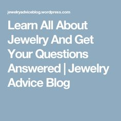 Learn All About Jewelry And Get Your Questions Answered | Jewelry Advice Blog