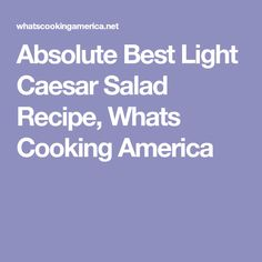 Absolute Best Light Caesar Salad Recipe, Whats Cooking America