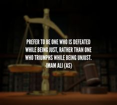 PREFER TO BE ONE WHO IS DEFEATED WHILE BEING JUST, RATHER THAN ONE WHO TRIUMPHS WHILE BEING UNJUST. -IMAM ALI (A.S)