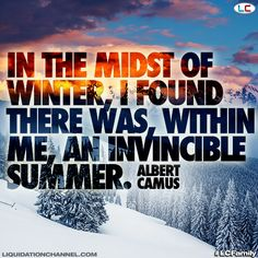 """""""In the midst of Winter, I found there was, within me, and invincible Summer."""" Albert Camus 