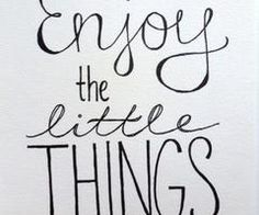Enjoy the Little Things!