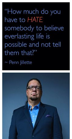 Penn Jillette is a comedian, magician and atheist. His above quote is quite convicting to born again believers who are ashamed or afraid to witness. This is a link to a video where he makes this statement after receiving a Bible from a gentleman after a show. http://youtu.be/ZhG-tkQ_Q2w