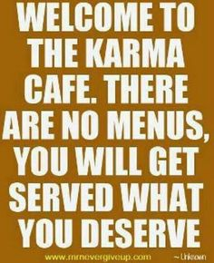 Karma...Treat others the way you would like to be treated