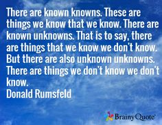 There are known knowns. These are things we know that we know. There are known unknowns. That is to say, there are things that we know we don't know. But there are also unknown unknowns. There are things we don't know we don't know. Donald Rumsfeld
